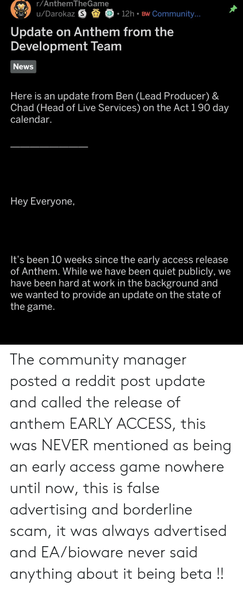 Community, Head, and News: r/Anthem IheGame  u/Darokaz .  12h BW Community  Update on Anthem from the  Development Team  News  Here is an update from Ben (Lead Producer) &  Chad (Head of Live Services) on the Act 1 90 day  calendar.  Hey Everyone,  It's been 10 weeks since the early access release  of Anthem. While we have been quiet publicly, we  have been hard at work in the background and  we wanted to provide an update on the state of  the game The community manager posted a reddit post update and called the release of anthem EARLY ACCESS, this was NEVER mentioned as being an early access game nowhere until now, this is false advertising and borderline scam, it was always advertised and EA/bioware never said anything about it being beta !!