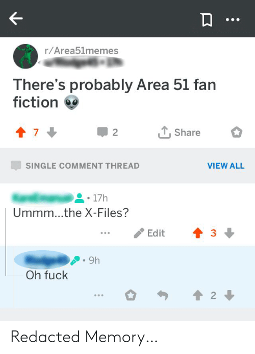 Comment Thread: r/Area51memes  There's probably Area 51 fan  fiction  Share  2  SINGLE COMMENT THREAD  VIEW ALL  17h  Ummm...the X-Files?  Edit  9h  Oh fuck  2 Redacted Memory…