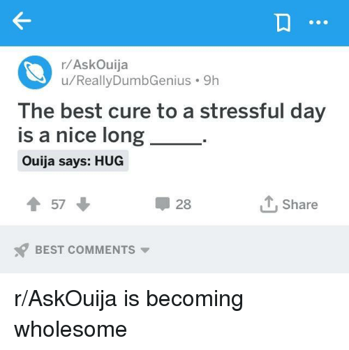 Ouija, Best, and Wholesome: r/AskOuija  u/ReallyDumbGenius 9h  The best cure to a stressful day  is a nice long  Ouija says: HUG  t57  28  T. Share  BEST COMMENTS r/AskOuija is becoming wholesome