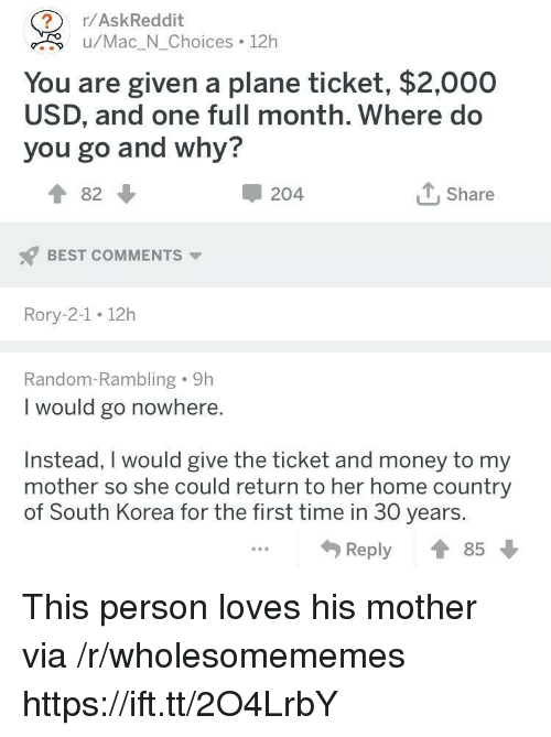 Rory: r/AskReddit  <.u/Mac_N_Choices 12h  You are given a plane ticket, $2,000  USD, and one full month. Where do  you go and why?  ↑82 ↓  204  Share  BEST COMMENTS  Rory-2-1 12h  Random-Rambling 9h  I would go nowhere.  Instead, I would give the ticket and money to my  mother so she could return to her home country  of South Korea for the first time in 30 years.  Reply ↑ This person loves his mother via /r/wholesomememes https://ift.tt/2O4LrbY