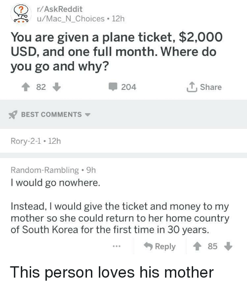 Rory: r/AskReddit  <.u/Mac_N_Choices 12h  You are given a plane ticket, $2,000  USD, and one full month. Where do  you go and why?  ↑82 ↓  204  Share  BEST COMMENTS  Rory-2-1 12h  Random-Rambling 9h  I would go nowhere.  Instead, I would give the ticket and money to my  mother so she could return to her home country  of South Korea for the first time in 30 years.  Reply ↑ This person loves his mother