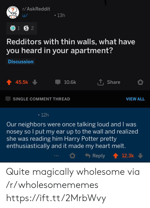Comment Thread: r/AskReddit  13h  u/  1 S 2  Redditors with thin walls, what have  you heard in your apartment?  Discussion  45.5k  10.6k  Share  SINGLE COMMENT THREAD  VIEW ALL  12h  Our neighbors were once talking loud and I was  nosey so l put my ear up to the wall and realized  she was reading him Harry Potter pretty  enthusiastically and it made my heart melt.  Reply  12.3k Quite magically wholesome via /r/wholesomememes https://ift.tt/2MrbWvy