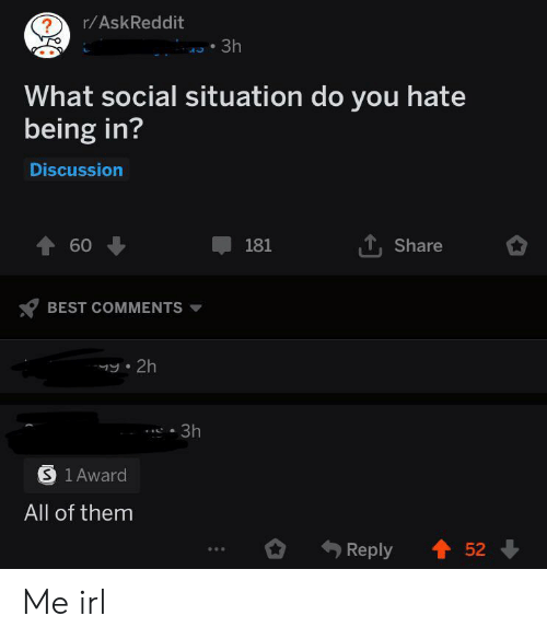 Best, Irl, and Me IRL: r/AskReddit  ?  3h  What social situation do you hate  being in?  Discussion  60  TShare  181  BEST COMMENTS  y 2h  3h  S 1 Award  All of them  Reply  52 Me irl