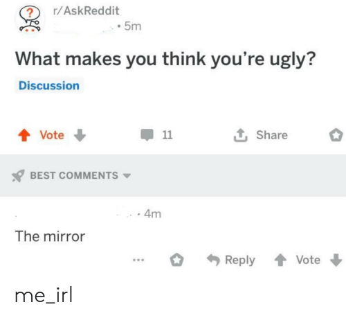 Youre Ugly: r/AskReddit  5m  What makes you think you're ugly?  Discussion  t Share  Vote  11  BEST COMMENTS  4m  The mirror  Reply  Vote me_irl