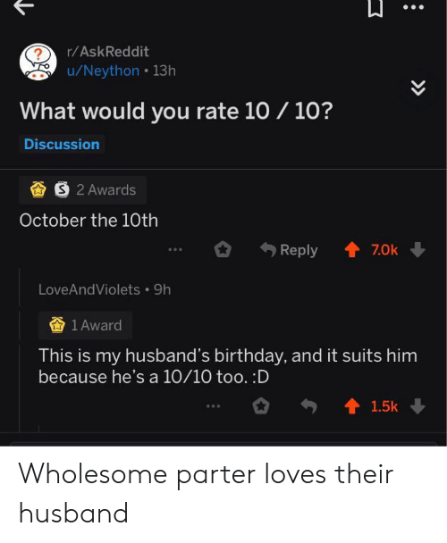 Birthday, Suits, and Husband: r/AskReddit  ?  /Neython 13h  What would you rate 10/ 10?  Discussion  S 2 Awards  October the 10th  7.0k  Reply  LoveAndViolets 9h  查1Award  This is my husband's birthday, and it suits him  because he's a 10/10 too. :D  1.5k  >> Wholesome parter loves their husband