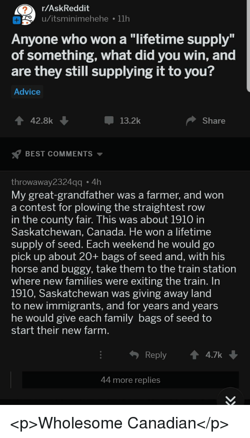 "Advice, Best, and Canada: r/AskReddit  o u/itsminimehehe 11h  Anyone who won a ""lifetime supply  of something, what did you win, and  are they still supplying it to you?  Advice  42.8k  13.2k  Share  BEST COMMENTS  throwaway2324  My great-grandfather was a farmer, and won  a contest for plowing the straightest row  n the county fair. This was about 1910 in  Saskatchewan, Canada. He won a lifetime  supply of seed. Each  pick up about 20+ bags of seed and, with his  horse and buggy, take them to the train station  where new families were exiting the train. In  1910, Saskatchewan was giving away land  to new immigrants, and for years and years  he would give each Tamily bags of Seed to  start their new farm  gg4h  weekend he would go  Reply  4.7k  44 more replies <p>Wholesome Canadian</p>"