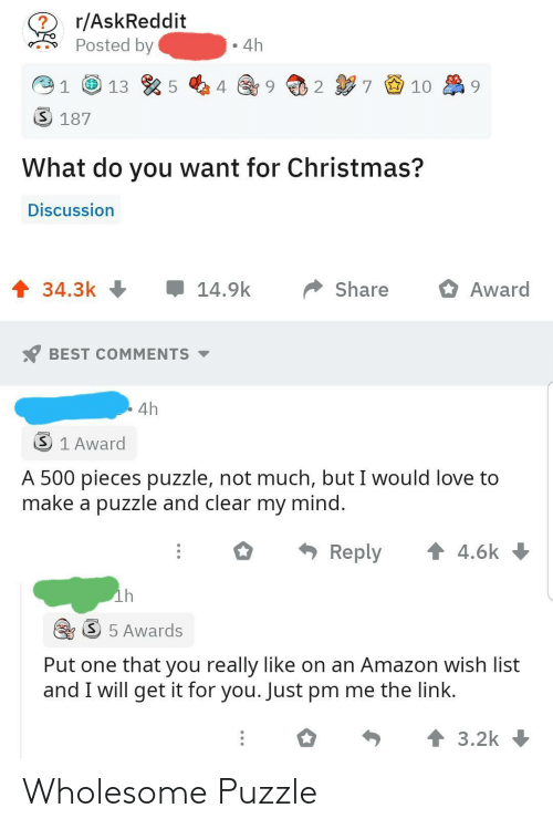 puzzle: r/AskReddit  Posted by  4h  7 9 10  2  3 187  What do you want for Christmas?  Discussion  1 34.3k +  14.9k  Share  Award  BEST COMMENTS -  4h  3 1 Award  A 500 pieces puzzle, not much, but I would love to  make a puzzle and clear my mind.  * Reply  1 4.6k  ih  S 5 Awards  Put one that you really like on an Amazon wish list  and I will get it for you. Just pm me the link.  个3.2k Wholesome Puzzle