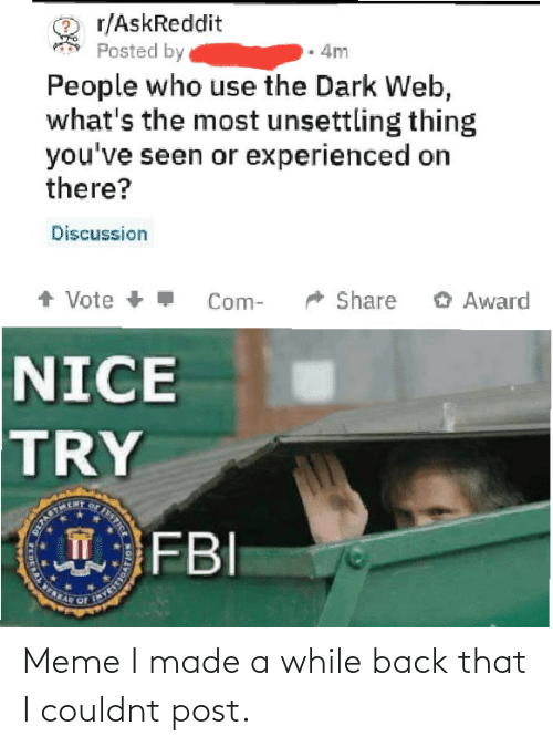 dark: r/AskReddit  Posted by  4m  People who use the Dark Web,  what's the most unsettling thing  you've seen or experienced on  there?  Discussion  + Vote +  O Award  Share  Com-  NICE  TRY  FBI  STICE  T  DERAL E Meme I made a while back that I couldnt post.