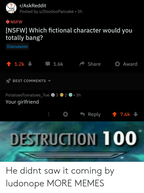 Fictional Character: r/AskReddit  Posted by u/DoodooPancake 3h  NSFW  [NSFW] Which fictional character would you  totally bang?  Discussion  1.6k  Share  Award  BEST COMMENTS  PotatoesTomatoes Toe S 3  3h  Your girlfriend  Reply ↑ 7.6k  DESTRUCTION 100 He didnt saw it coming by ludonope MORE MEMES