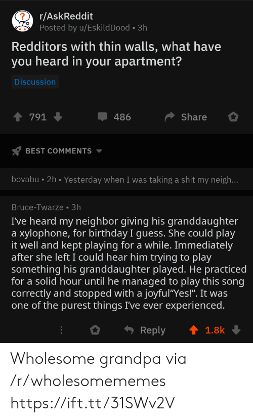 "What Have You: r/AskReddit  Posted by u/EskildDood 3h  Redditors with thin walls, what have  you heard in your apartment?  Discussion  Share  791  486  BEST COMMENTS  bovabu 2h. Yesterday when I was taking a shit my neigh...  Bruce-Twarze 3h  I've heard my neighbor giving his granddaughter  xylophone, for birthday I guess. She could play  it well and kept playing for a while. Immediately  after she left I could hear him trying to play  something his granddaughter played. He practiced  for a solid hour until he managed to play this song  correctly and stopped with a joyful""Yes!"". It was  one of the purest things I've ever experienced.  a  Reply  1.8k Wholesome grandpa via /r/wholesomememes https://ift.tt/31SWv2V"