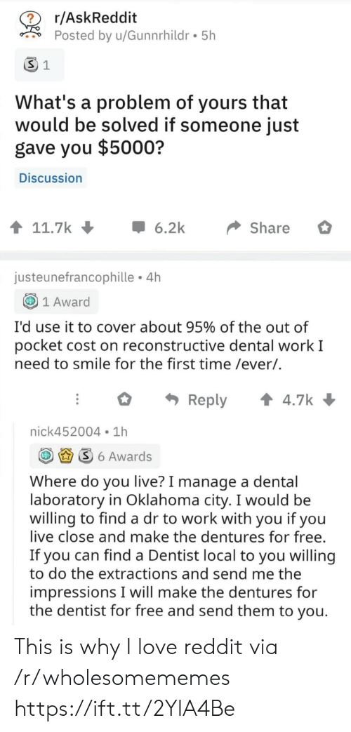 dentist: r/AskReddit  ?  Posted by u/Gunnrhildr 5h  S 1  What's a problem of yours that  would be solved if someone just  gave you $5000?  Discussion  t 11.7k  6.2k  Share  justeunefrancophille 4h  1 Award  I'd use it to cover about 95% of the out of  pocket cost on reconstructive dental work I  need to smile for the first time /ever/.  t 4.7k  Reply  nick452004 1h  S6 Awards  Where do you live? I manage a dental  laboratory in Oklahoma city. I would be  willing to find a dr to work with you if you  live close and make the dentures for free.  If you can find a Dentist local to you willing  to do the extractions and send me the  impressions I will make the dentures for  the dentist for free and send them to you. This is why I love reddit via /r/wholesomememes https://ift.tt/2YlA4Be