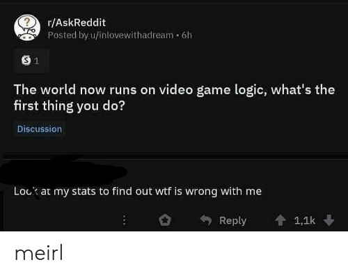 Wtf Is Wrong: r/AskReddit  Posted by u/inlovewithadream 6h  The world now runs on video game logic, what's the  first thing you do?  Discussion  Lock at my stats to find out wtf is wrong with me  Reply 會1,1k meirl