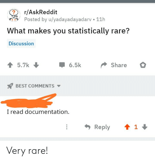 Best, Askreddit, and Best Comments: r/AskReddit  Posted by u/yadayadayadarv 11h  What makes you statistically rare?  Discussion  5.7k  6.5k  Share  BEST COMMENTS  read documentation  t 1  Reply Very rare!