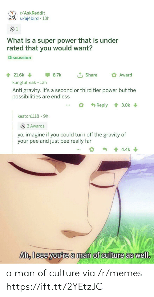 Memes, Yo, and Gravity: r/AskReddit  u/aj4bird 13h  S 1  What is a super power that is under  rated that you would want?  Discussion  tShare  21.6k  8.7k  Award  kungfufreak 12h  Anti gravity. It's a second or third tier power but the  possibilities are endless  Reply  3.0k  keaton1118 9h  S 3 Awards  yo, imagine if you could turn off the gravity of  your pee and just pee really far  4.4k  Ah, Isee youtrea man of culture as well. a man of culture via /r/memes https://ift.tt/2YEtzJC