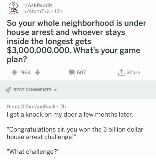 """Best, Congratulations, and Game: r/AskReddit  u/AtomExp 13h  So your whole neighborhood is under  house arrest and whoever stays  inside the longest gets  $3,000,000,000. What's your game  plan?  964  607  Share  BEST COMMENTS  HomeOfFireAndRock 7h  I get a knock on my door a few months later  """"Congratulations sir, you won the 3 billion dollar  house arrest challenge!""""  """"What challenge?"""""""