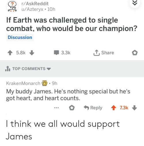 My Buddy: r/AskReddit  u/Azteryx 10h  If Earth was challenged to single  combat, who would be our champion?  Discussion  3.3k  T, Share  1TOP COMMENTS  KrakenMonarch.9h  My buddy James. He's nothing special but he's  got heart, and heart counts I think we all would support James