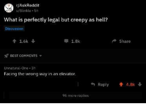 unnatural: r/AskReddit  u/Blinkle 5h  What is perfectly legal but creepy as hell?  會1.6k ↓  x7 BEST COMMENTS  Unnatural-One 3h  1.8k  Share  Facing the iwrong way in an elevator  Reply  4.8k ↓  96 more replies