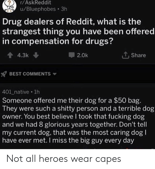 Dog Owner: r/AskReddit  u/Bluephobes 3h  Drug dealers of Reddit, what is the  strangest thing you have been offered  in compensation for drugs?  4.3k  Share  2.0k  BEST COMMENTS  401_native 1h  Someone offered me their dog for a $50 bag.  They were such a shitty person and a terrible dog  owner. You best believe I took that fucking dog  and we had 8 glorious years together. Don't tell  my current dog, that was the most caring dog  have ever met. I miss the big guy every day Not all heroes wear capes