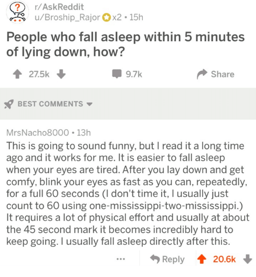 Mississippi: ?r/AskReddit  u/Broship_Rajorx2 15h  People who fall asleep within 5 minutes  of lying down, how?  27.5k  9.7k  Share  BEST COMMENTS  MrsNacho8000 13h  This is going to sound funny, but I read it a long time  ago and it works for me. It is easier to fall asleep  when your eyes are tired. After you lay down and get  comfy, blink your eyes as fast as you can, repeatedly,  for a full 60 seconds (I don't time it, I usually just  count to 60 using one-mississippi-two-mississippi.)  It requires a lot of physical effort and usually at about  the 45 second mark it becomes incredibly hard to  keep going. I usually fall asleep directly after this  Reply 20.6k