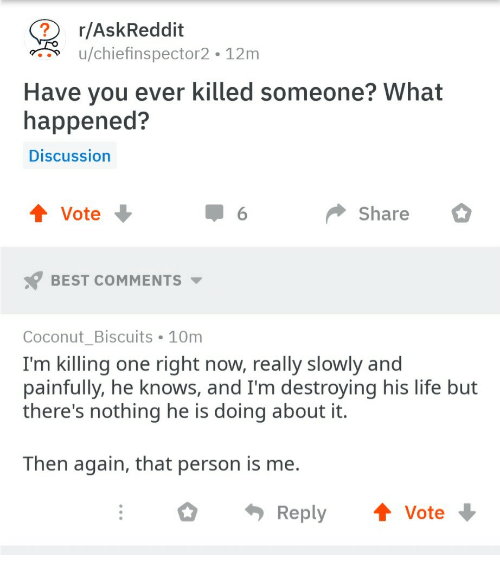 then again: r/AskReddit  u/chiefinspector2 12m  Have you ever killed someone? What  happened?  Discussion  Vote  Share  BEST COMMENTS  Coconut Biscuits 10m  I'm killing one right now, really slowly and  painfully, he knows, and I'm destroying his life but  there's nothing he is doing about it.  Then again, that person is me.  Reply Vote