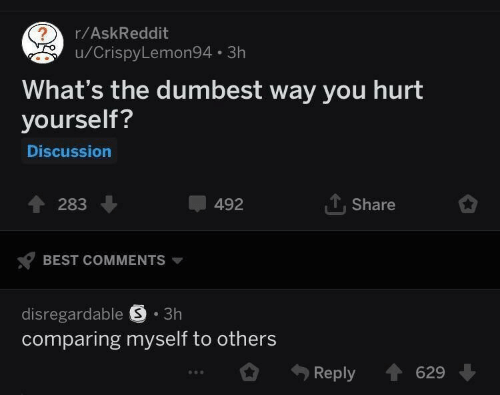 Best, Askreddit, and Best Comments: r/AskReddit  u/CrispyLemon94 3h  What's the dumbest way you hurt  yourself?  Discussion  492  T, Share  T 283  BEST COMMENTS  disregardable S .3h  comparing myself to others  Reply 629