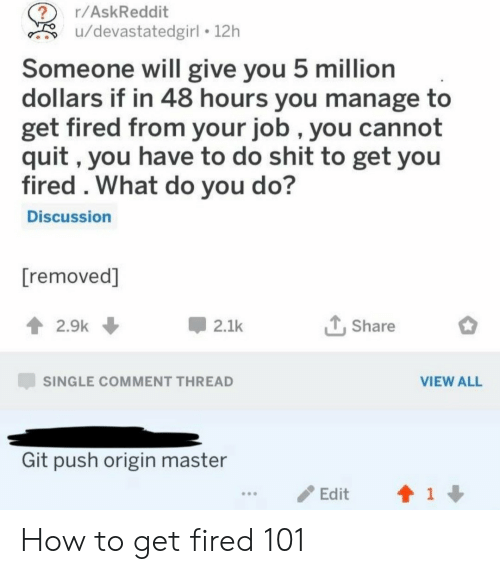 Comment Thread: r/AskReddit  u/devastatedgirl 12h  Someone will give you 5 million  dollars if in 48 hours you manage to  get fired from your job , you cannot  quit, you have to do shit to get you  fired . What do you do?  Discussion  [removed]  2.9k  2.1k  Share  SINGLE COMMENT THREAD  VIEW ALL  Git push origin master  1  Edit How to get fired 101