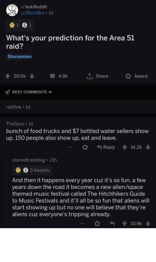 Prediction: r/AskReddit  u/DuccBro 1d  1 S1  What's your prediction for the Area 51  raid?  Discussion  20.0k  4.8k  Share  Award  BEST COMMENTS  rattfink 1d  TheGarp d  bunch of food trucks and $7 bottled water sellers show  up. 150 people also show up, eat and leave.  14.2k  Reply  stonedtrashbag 21h  S5Awards  And then it happens every year cuz it's so fun, a few  years down the road it becomes a new alien/space  themed music festival called The Hitchhikers Guide  to Music Festivals and it'll all be so fun that aliens will  start showing up but no one will believe that they're  aliens cuz everyone's tripping already  10.9k Fingers crossed (and alien appendages crossed)