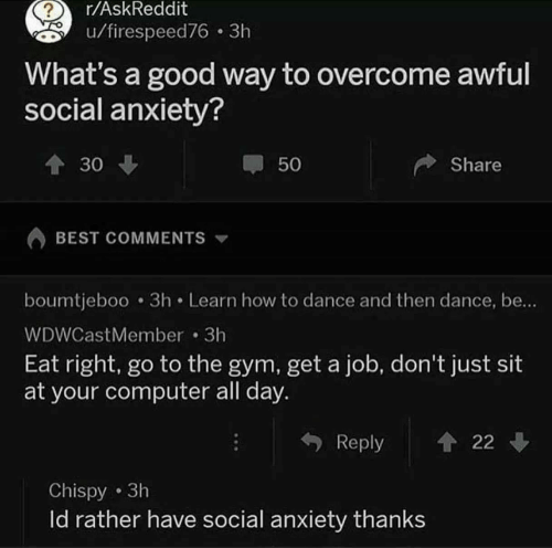 Gym, Anxiety, and Best: r/AskReddit  u/firespeed76 3h  What's a good way to overcome awful  social anxiety?  30  50  Share  BEST COMMENTS  boumtjeboo 3h Learn how to dance and then dance, be..  WDWCastMember 3h  Eat right, go to the gym, get a job, don't just sit  at your computer all day.  Reply 22  Chispy 3h  ld rather have social anxiety thanks