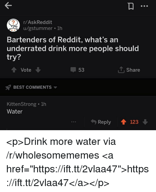 """Bartenders: r/AskReddit  u/gstummer . 1h  Bartenders of Reddit, what's an  underrated drink more people should  try?  Vote  53  1, Share  BEST COMMENTS  KittenStrong . 1h  Water  Reply 123 <p>Drink more water via /r/wholesomememes <a href=""""https://ift.tt/2vlaa47"""">https://ift.tt/2vlaa47</a></p>"""