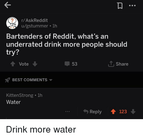 Bartenders: r/AskReddit  u/gstummer . 1h  Bartenders of Reddit, what's an  underrated drink more people should  try?  Vote  53  1, Share  BEST COMMENTS  KittenStrong . 1h  Water  Reply 123 Drink more water