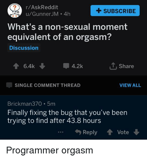 Orgasm, Single, and Askreddit: r/AskReddit  u/GunnerJM . 4h  +SUBSCRIBE  What's a non-sexual moment  equivalent of an orgasm?  Discussion  1, Share  SINGLE COMMENT THREAD  VIEW ALL  Brickman370 5m  Finally fixing the bug that you've been  trying to find after 43.8 hours  (Reply會Vote Programmer orgasm
