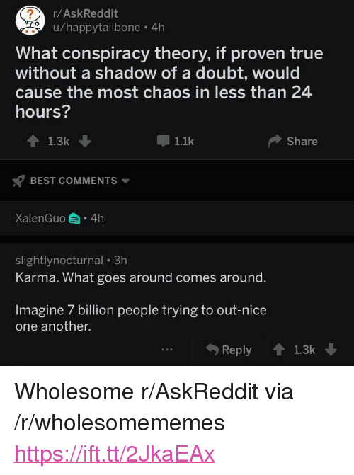 """7 Billion People: r/AskReddit  u/happytailbone 4h  What conspiracy theory, if proven true  without a shadow of a doubt, would  cause the most chaos in less than 24  hours?  1.1k  Share  BEST COMMENTS  XalenGuo 4h  slightlynocturnal 3h  Karma. What goes around comes around.  Imagine 7 billion people trying to out-nice  one another.  Reply1.3k <p>Wholesome r/AskReddit via /r/wholesomememes <a href=""""https://ift.tt/2JkaEAx"""">https://ift.tt/2JkaEAx</a></p>"""