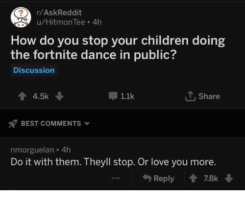 Children, Love, and Best: r/AskReddit  u/HitmonTee 4h  How do you stop your children doing  the fortnite dance in public?  Discussion  會4.5k ↓  1.1k  Share  BEST COMMENTS ▼  nmorguelan 4h  Do it with them. Theyll stop. Or love you more.  4) Reply會78k