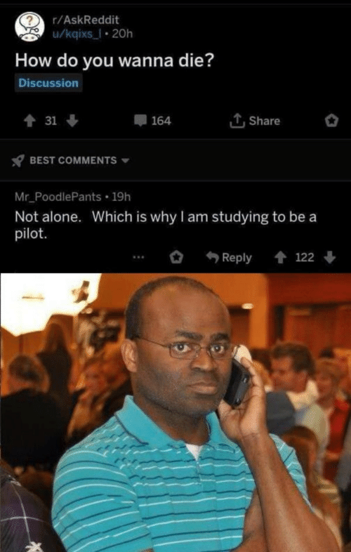 Not Alone: r/AskReddit  u/kqixs_l 20h  How do you wanna die?  Discussion  Share  會 31 ↓  164  BEST COMMENTS  Mr_PoodlePants 19h  Not alone. Which is why I am studying to be a  pilot.  會 122  Reply