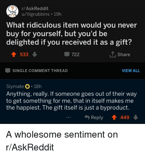 delighted: r/AskReddit  u/lilgrubbins 19h  What ridiculous item would you never  buy for yourself, but you'd be  delighted if you received it as a gift?  533  -722  1. Share  SINGLE COMMENT THREAD  VIEW ALL  Slymate 18h  Anything, really. If someone goes out of their way  to get something for me, that in itself makes me  the happiest. The gift itself is just a byproduct.  Reply T 449 A wholesome sentiment on r/AskReddit