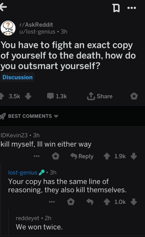 Lost, Best, and Death: r/AskReddit  u/lost-genius 3h  You have to fight an exact copy  of yourself to the death, how do  you outsmart yourself?  Discussion  3.5k 1.3k Share  BEST COMMENTS  IDKevin23 3h  kill myself, Ill win either way  Reply 1.9k  lost-genius.3h  Your copy has the same line of  reasoning, they also kill themselves  reddeyet 2h  We won twice.