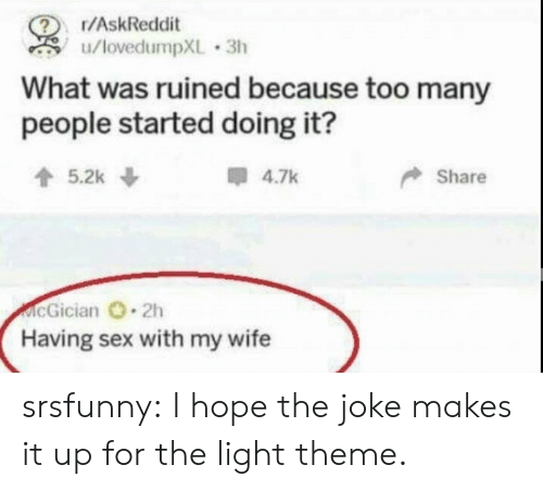 Sex, Tumblr, and Blog: r/AskReddit  u/lovedumpXL 3h  What was ruined because too many  people started doing it?  5.2k  4.7k  Share  McGician 2h  Having sex with my wife srsfunny:  I hope the joke makes it up for the light theme.