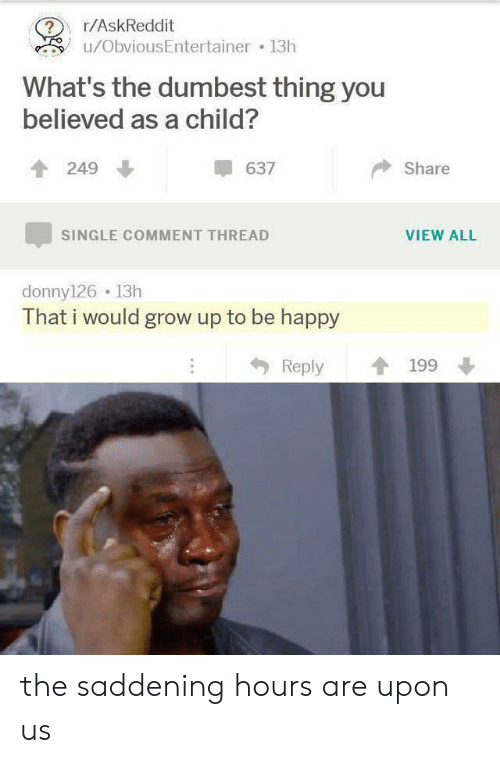 Happy, Single, and Askreddit: r/AskReddit  ?  u/ObviousEntertainer 13h  What's the dumbest thing you  believed as a child?  637  249  Share  VIEW ALL  SINGLE COMMENT THREAD  donny126 13h  That i would grow up to be happy  Reply  199 the saddening hours are upon us