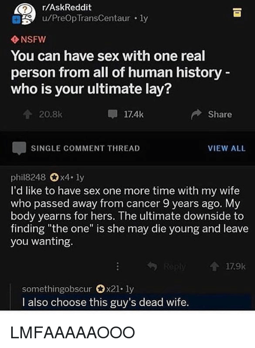 "Nsfw, Sex, and Cancer: r/AskReddit  u/PreOp TransCentaur . ly  NSFW  You can have sex with one real  person from all of human history  who is your ultimate lay?  20.8k  17.4k  Share  SINGLE COMMENT THREAD  VIEW ALL  phil8248 x4. ly  I'd like to have sex one more time with my wife  who passed away from cancer 9 years ago. My  body yearns for hers. The ultimate downside to  finding ""the one"" is she may die young and leave  you wanting.  179k  somethingobscur 0x21-ly  I also choose this guy's dead wife LMFAAAAAOOO"