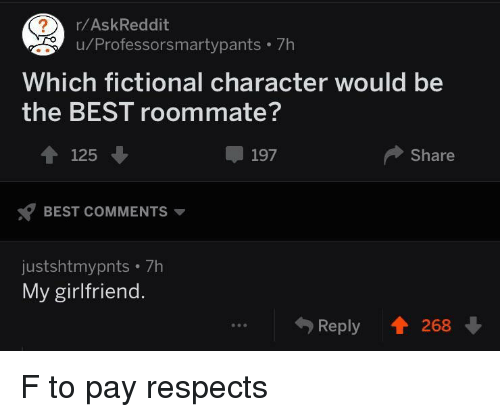Fictional Character: r/AskReddit  u/Professorsmartypants 7h  Which fictional character would be  the BEST roommate?  4125  197  Share  BEST COMMENTS  justshtmypnts 7h  My girlfriend.  Reply 268 F to pay respects