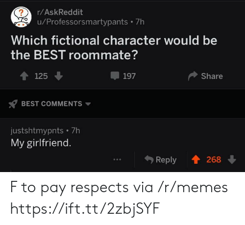 Fictional Character: r/AskReddit  u/Professorsmartypants 7h  Which fictional character would be  the BEST roommate?  4125  197  Share  BEST COMMENTS  justshtmypnts 7h  My girlfriend.  Reply 268 F to pay respects via /r/memes https://ift.tt/2zbjSYF