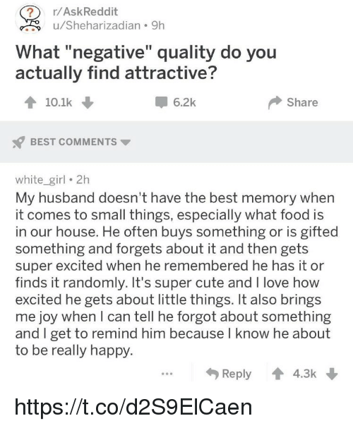 """Cute, Food, and Love: ?r/AskReddit  u/Sheharizadian 9h  What """"negative"""" quality do you  actually find attractive?  10.1k  6.2k  Share  BEST COMMENTS  white_girl. 2h  My husband doesn't have the best memory when  it comes to small things, especially what food is  in our house. He often buys something or is gifted  something and forgets about it and then gets  super excited when he remembered he has it or  finds it randomly. It's super cute and I love how  excited he gets about little things. It also brings  me joy when I can tell he forgot about something  and I get to remind him because I know he about  to be really happy  Reply4.3k https://t.co/d2S9ElCaen"""