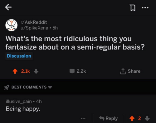 being happy: r/AskReddit  u/SpikeXena 5h  2  What's the most ridiculous thing you  fantasize about on a semi-regular basis?  Discussion  2.1k ↓  2.2k  Share  BEST COMMENTS ▼  illusive_pain . 4h  Being happy.  &Reply 會  2