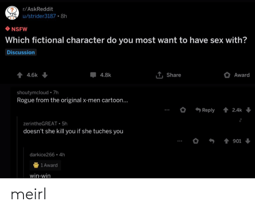 win win: r/AskReddit  u/strider3187 8h  NSFW  Which fictional character do you most want to have sex with?  Discussion  44.6k  T, Share  Award  4.8k  shoutymcloud 7h  Rogue from the original x-men cartoon...  Reply  2.4k  zerintheGREAT 5h  doesn't she kill you if she tuches you  901  darkice266 4h  1 Award  win-win meirl