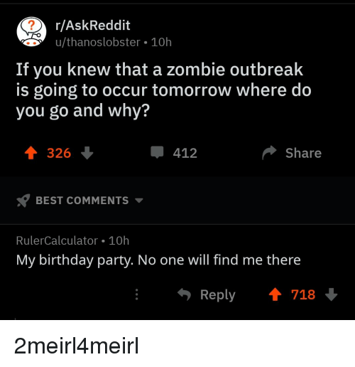 Birthday, Party, and Best: r/AskReddit  u/thanoslobster 10h  If you knew that a zombie outbreak  is going to occur tomorrow where do  you go and why?  T 326  412  Share  BEST COMMENTS  RulerCalculator 10h  My birthday party. No one will find me there  Reply718