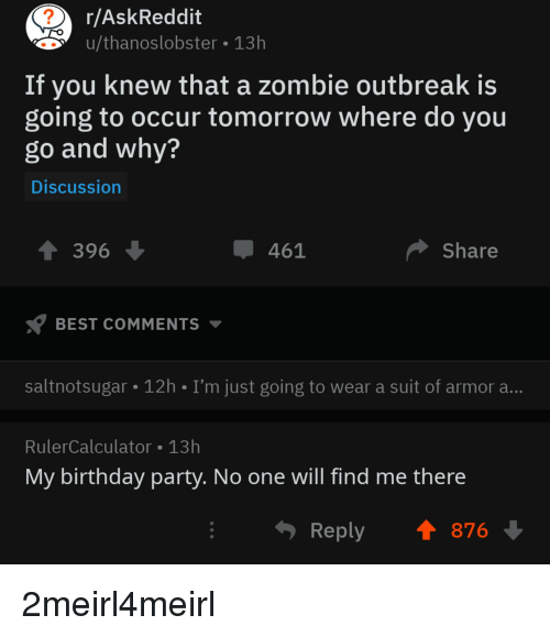 Birthday, Party, and Best: r/AskReddit  u/thanoslobster 13h  If you knew that a zombie outbreak is  going to occur tomorrow where do you  go and why?  Discussion  396  461  Share  BEST COMMENTS  saltnotsugar 12h I'm just going to wear a suit of armor a  RulerCalculator 13h  My birthday party. No one will find me there  Reply876