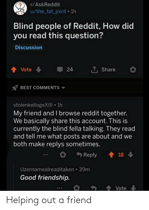 Reddit, Best, and Good: r/AskReddit  u/the_fat_joint 1lh  Blind people of Reddit, How did  you read this question?  Discussion  LShare  Vote  24  BEST COMMENTS  stolenkellogsXIIll 1h  My friend and l browse reddit together.  We basically share this account. This is  currently the blind fella talking. They read  and tell me what posts are about and we  both make replys sometimes.  t18  Reply  Uzernamealreaditaken 39m  Good friendship.  Vote Helping out a friend