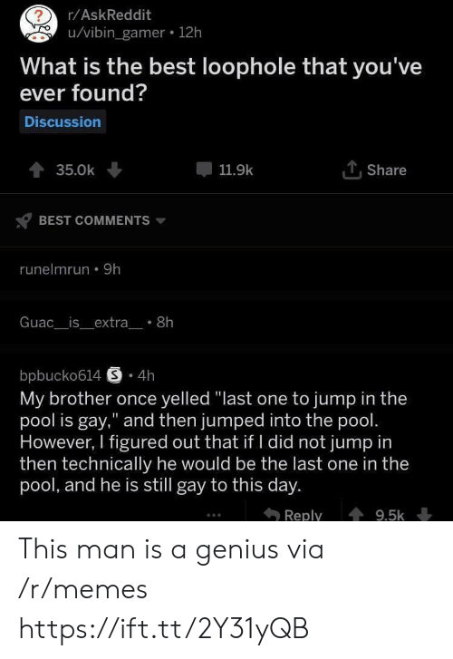 "Memes, Best, and Genius: r/AskReddit  u/vibin_gamer 12h  What is the best loophole that you've  ever found?  Discussion  TShare  35.0k  11.9k  BEST COMMENTS  runelmrun 9h  Guac__is_extra_ 8h  bpbucko614 S 4h  My brother once yelled ""last one to jump in the  pool is gay,"" and then jumped into the pool.  However, I figured out that if I did not jump in  then technically he would be the last one in the  pool, and he is still gay to this day.  Reply  9.5k This man is a genius via /r/memes https://ift.tt/2Y31yQB"