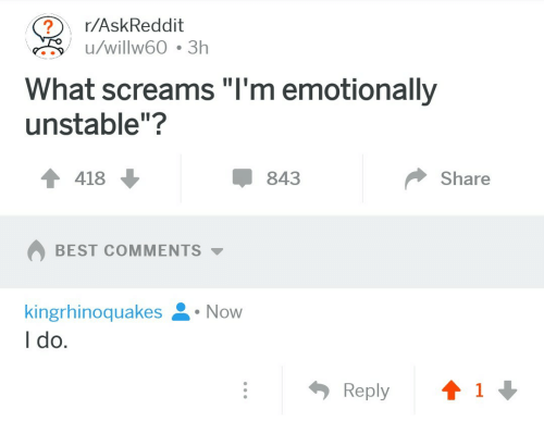 "Best, Askreddit, and Best Comments: r/AskReddit  u/willw60 3h  What screams""I'm emotionally  unstable""?  418  843  Share  BEST COMMENTS  kingrhinoquakes .Now  I do."