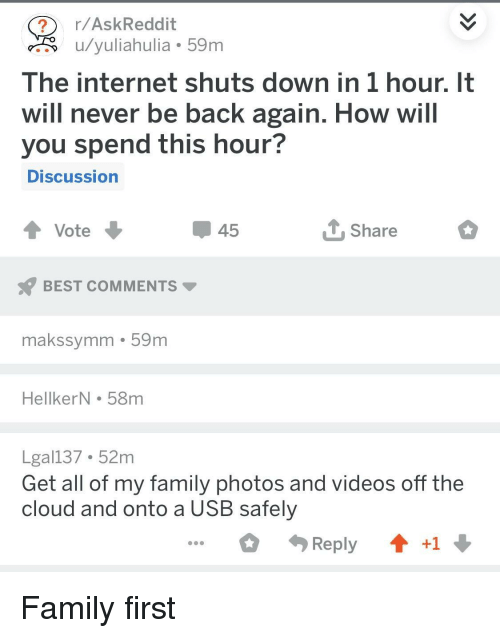 the cloud: r/AskReddit  u/yuliahulia 59m  The internet shuts down in 1 hour. It  will never be back again. How will  you spend this hour?  DISCussion  45  Share  BEST COMMENTS  makssymm 59m  HellkerN . 58m  Lgal137 52m  Get all of my family photos and videos off the  cloud and onto a USB safely  Reply  +1 Family first